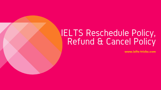 IELTS Reschedule Policy, Refund & Cancel Policy